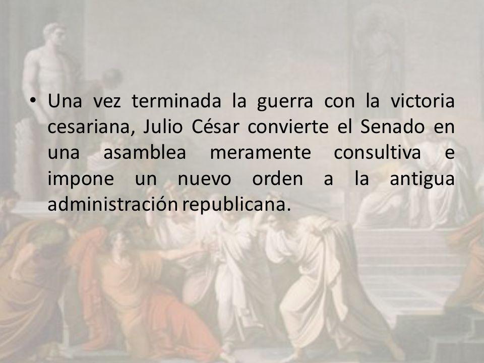 Una vez terminada la guerra con la victoria cesariana, Julio César convierte el Senado en una asamblea meramente consultiva e impone un nuevo orden a la antigua administración republicana.