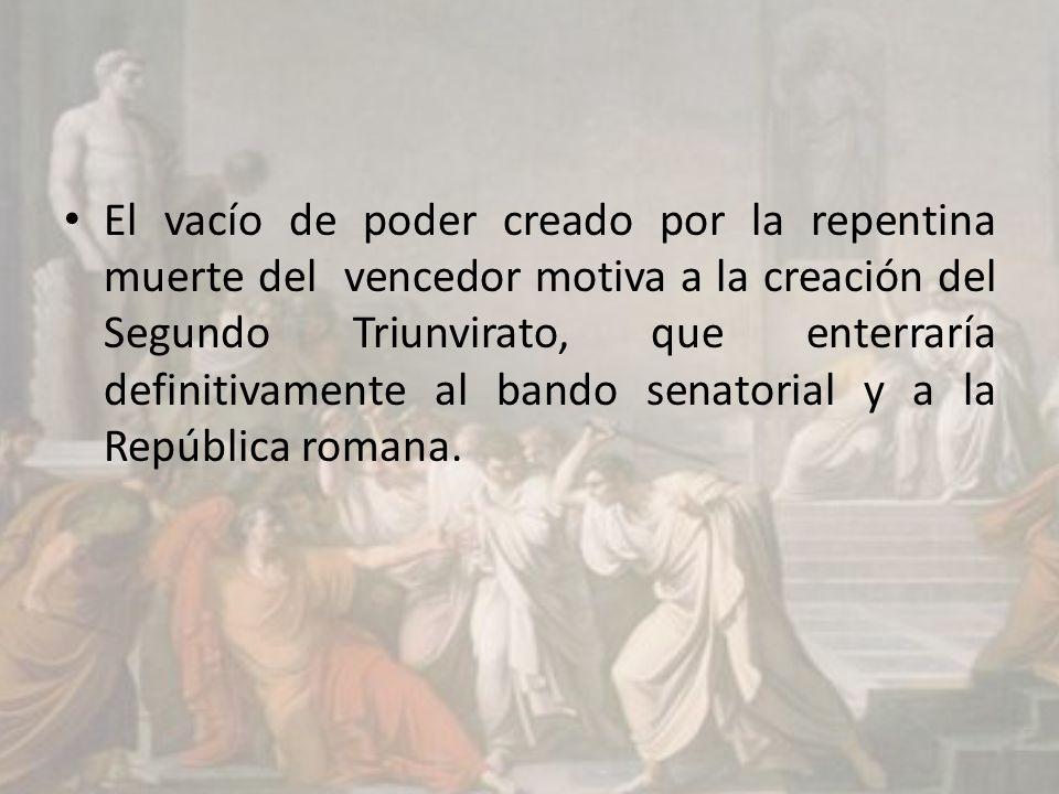 El vacío de poder creado por la repentina muerte del vencedor motiva a la creación del Segundo Triunvirato, que enterraría definitivamente al bando senatorial y a la República romana.