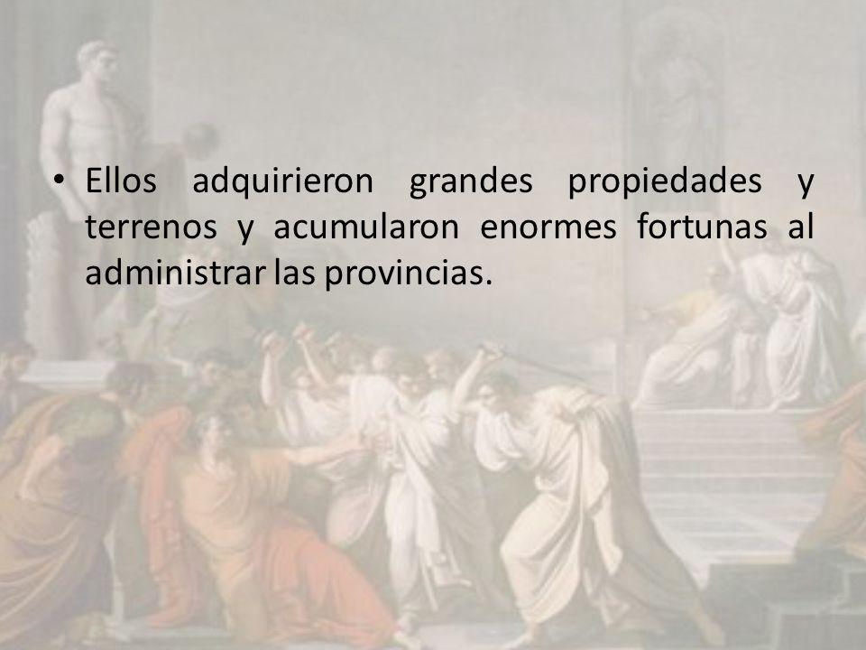 Ellos adquirieron grandes propiedades y terrenos y acumularon enormes fortunas al administrar las provincias.