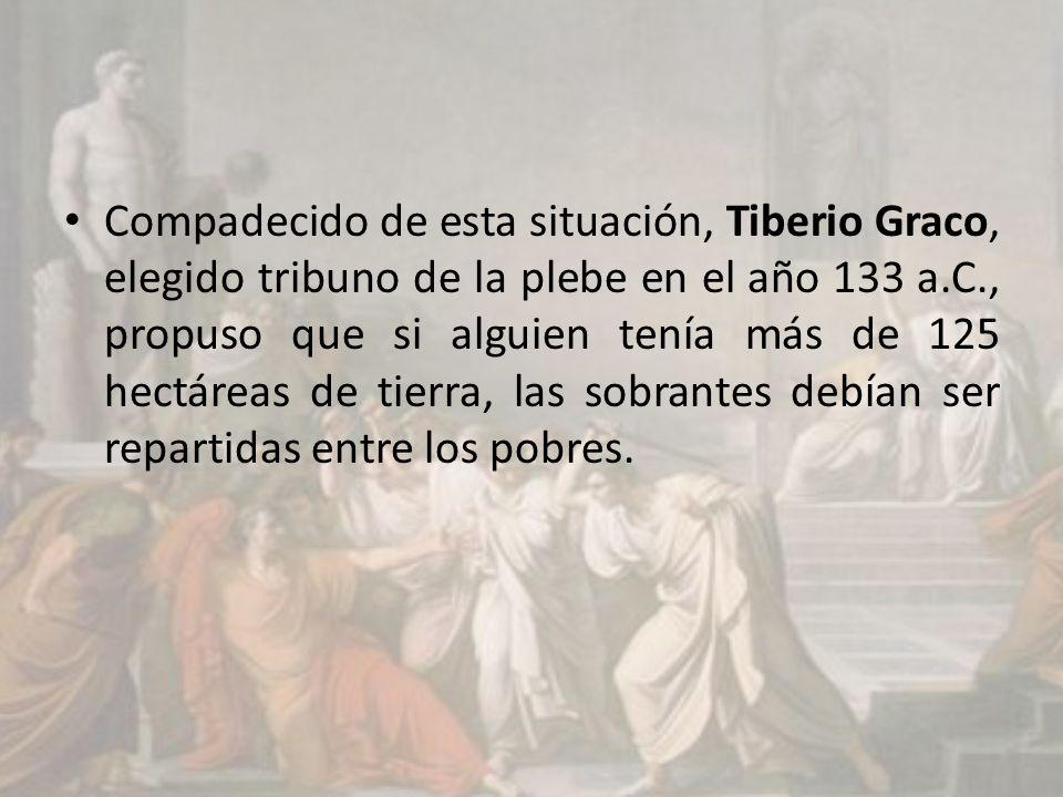 Compadecido de esta situación, Tiberio Graco, elegido tribuno de la plebe en el año 133 a.C., propuso que si alguien tenía más de 125 hectáreas de tierra, las sobrantes debían ser repartidas entre los pobres.