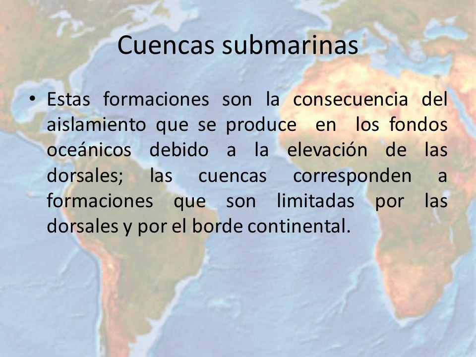Cuencas submarinas Estas formaciones son la consecuencia del aislamiento que se produce en los fondos oceánicos debido a la elevación de las dorsales;