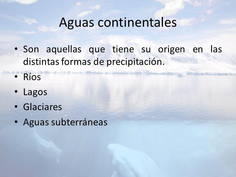 Aguas continentales Son aquellas que tiene su origen en las distintas formas de precipitación. Ríos Lagos Glaciares Aguas subterráneas