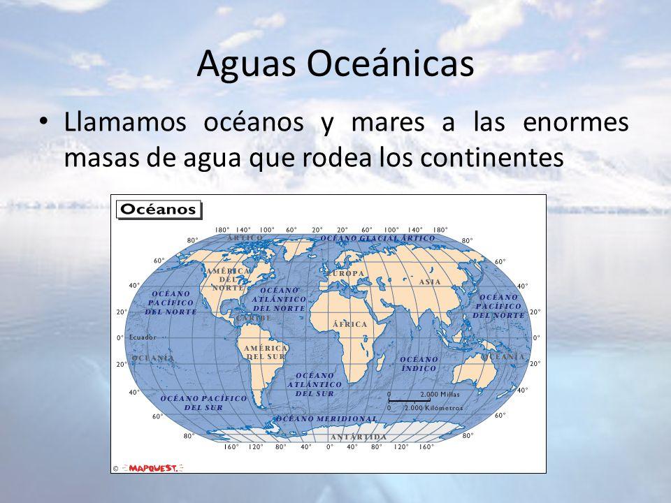 Aguas Oceánicas Llamamos océanos y mares a las enormes masas de agua que rodea los continentes