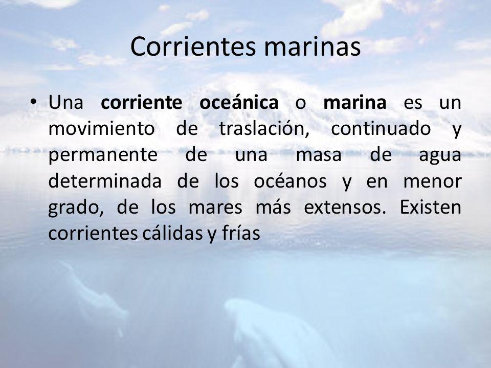 Corrientes marinas Una corriente oceánica o marina es un movimiento de traslación, continuado y permanente de una masa de agua determinada de los océa