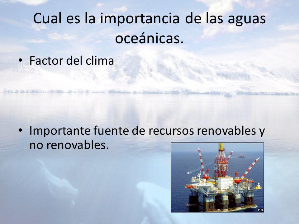 Cual es la importancia de las aguas oceánicas. Factor del clima Importante fuente de recursos renovables y no renovables.