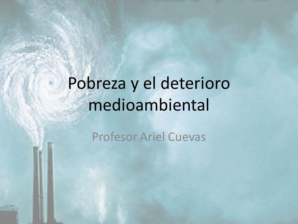 Pobreza y el deterioro medioambiental Profesor Ariel Cuevas