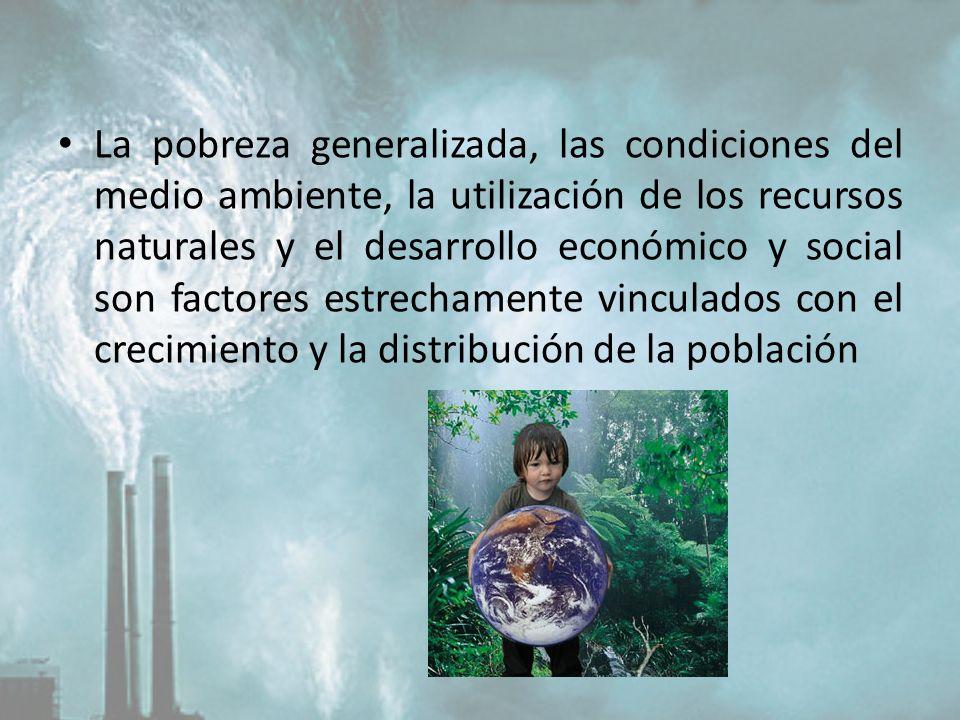 La pobreza generalizada, las condiciones del medio ambiente, la utilización de los recursos naturales y el desarrollo económico y social son factores