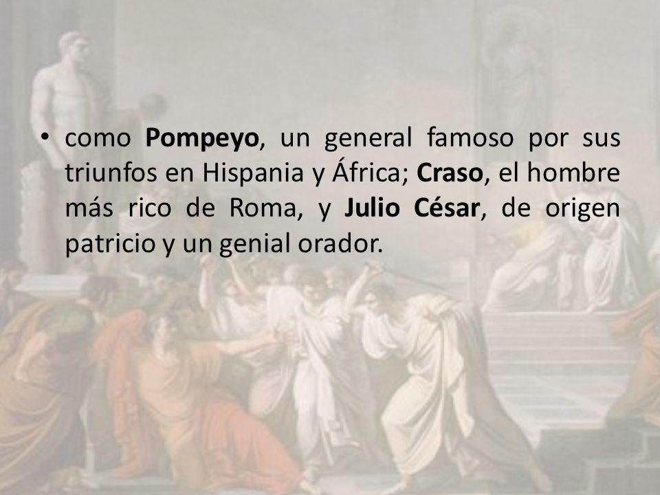 como Pompeyo, un general famoso por sus triunfos en Hispania y África; Craso, el hombre más rico de Roma, y Julio César, de origen patricio y un genia
