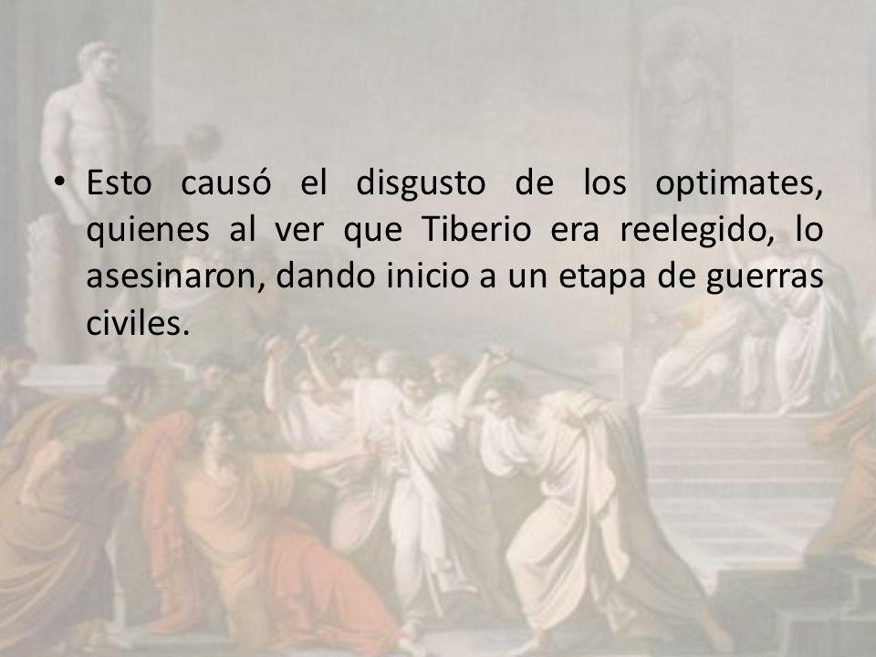 Esto causó el disgusto de los optimates, quienes al ver que Tiberio era reelegido, lo asesinaron, dando inicio a un etapa de guerras civiles.