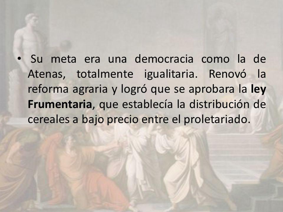Su meta era una democracia como la de Atenas, totalmente igualitaria. Renovó la reforma agraria y logró que se aprobara la ley Frumentaria, que establ