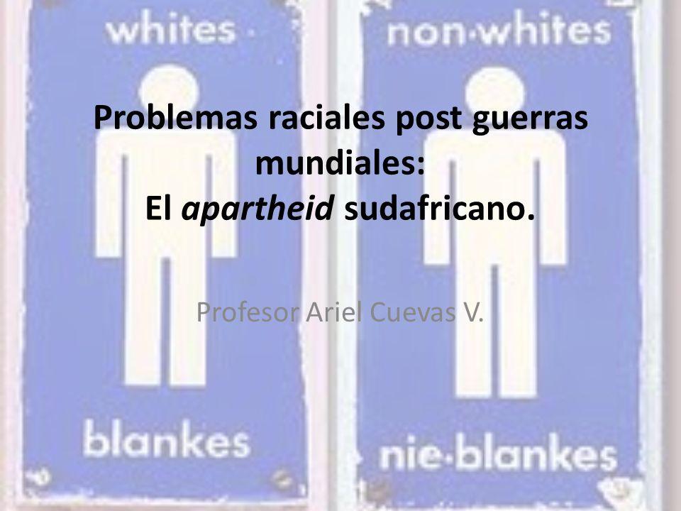 Problemas raciales post guerras mundiales: El apartheid sudafricano. Profesor Ariel Cuevas V.
