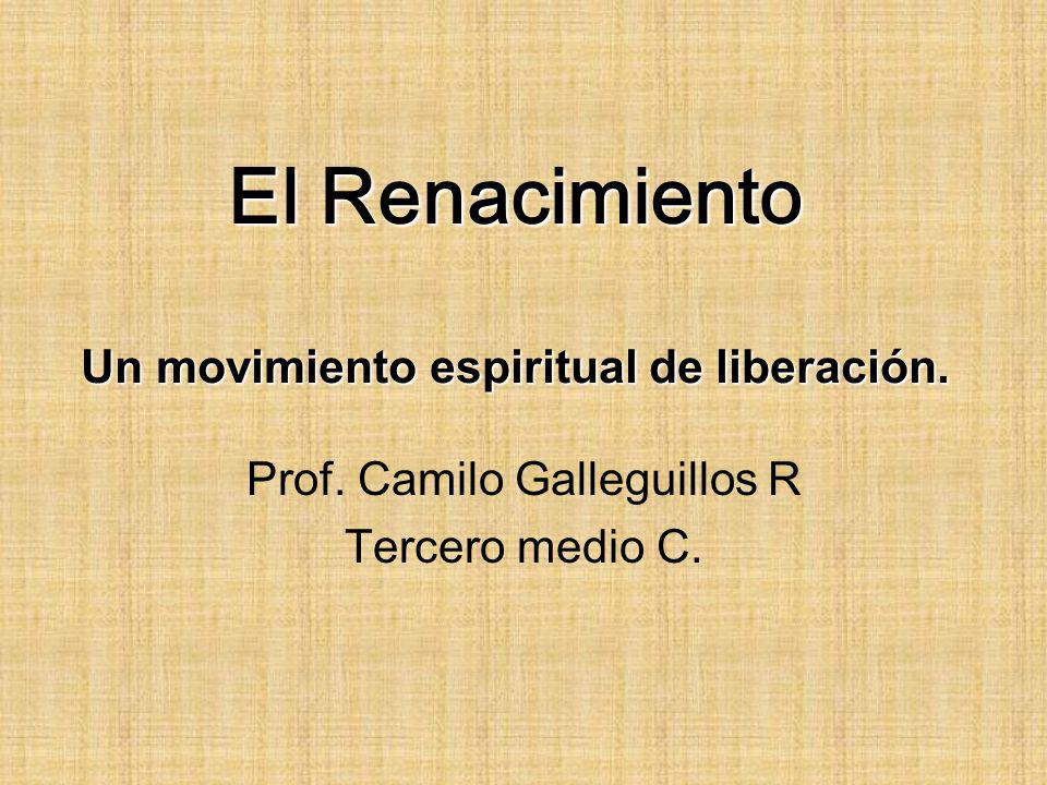 El Renacimiento Un movimiento espiritual de liberación. Prof. Camilo Galleguillos R Tercero medio C.