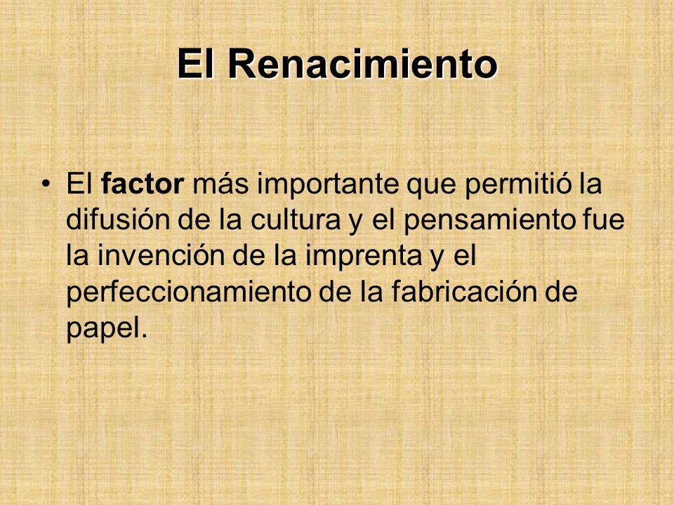 El Renacimiento El factor más importante que permitió la difusión de la cultura y el pensamiento fue la invención de la imprenta y el perfeccionamient