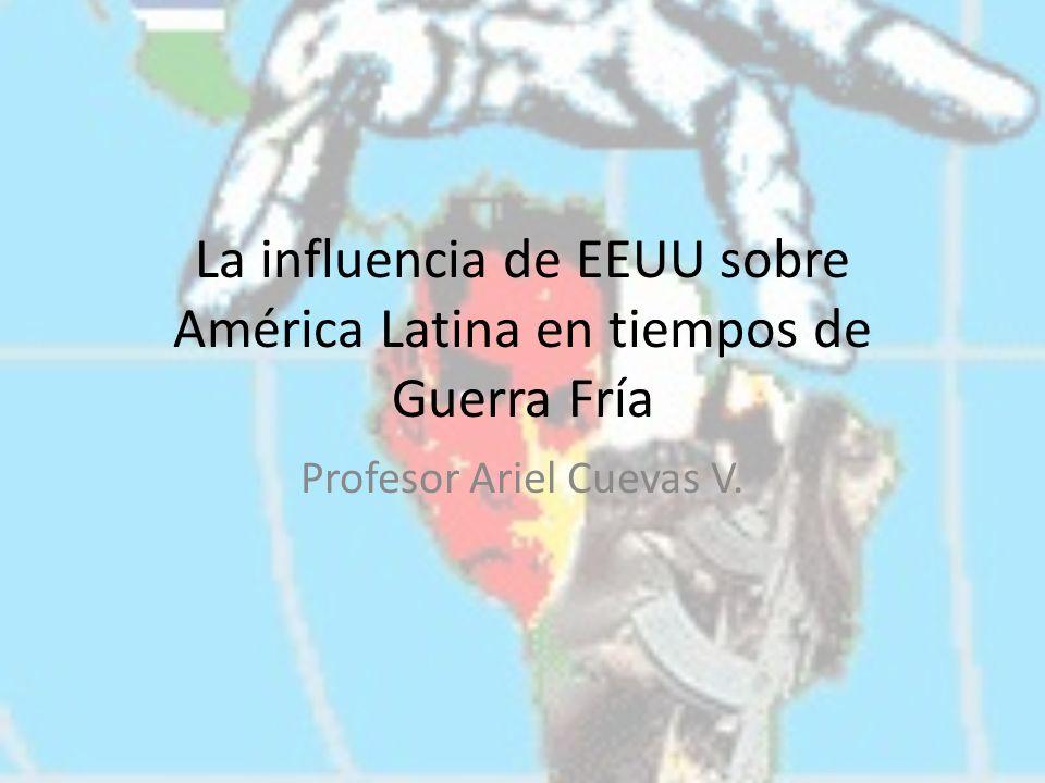 La influencia de EEUU sobre América Latina en tiempos de Guerra Fría Profesor Ariel Cuevas V.