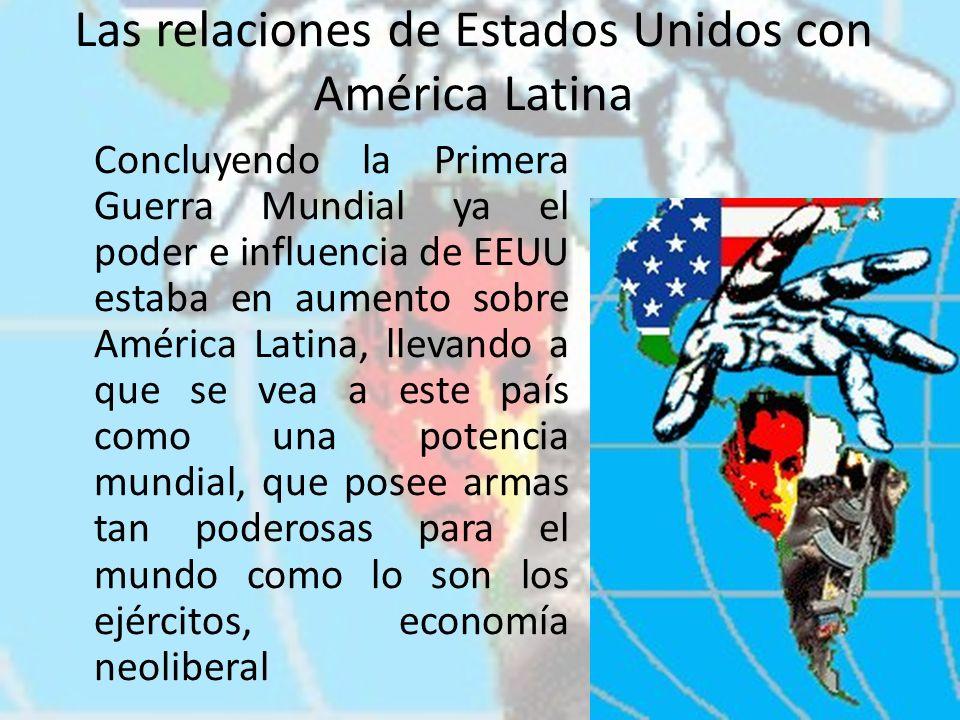 Las relaciones de Estados Unidos con América Latina Concluyendo la Primera Guerra Mundial ya el poder e influencia de EEUU estaba en aumento sobre Amé