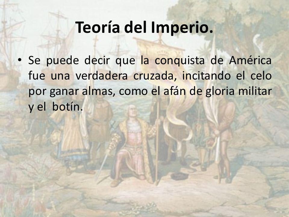 Teoría del Imperio. Se puede decir que la conquista de América fue una verdadera cruzada, incitando el celo por ganar almas, como el afán de gloria mi