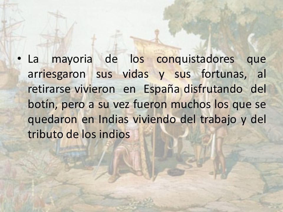 La mayoria de los conquistadores que arriesgaron sus vidas y sus fortunas, al retirarse vivieron en España disfrutando del botín, pero a su vez fueron