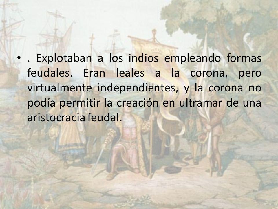 . Explotaban a los indios empleando formas feudales. Eran leales a la corona, pero virtualmente independientes, y la corona no podía permitir la creac