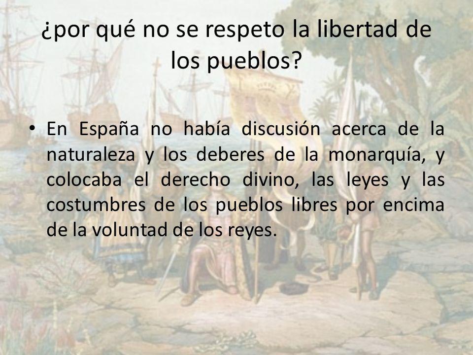 ¿por qué no se respeto la libertad de los pueblos? En España no había discusión acerca de la naturaleza y los deberes de la monarquía, y colocaba el d