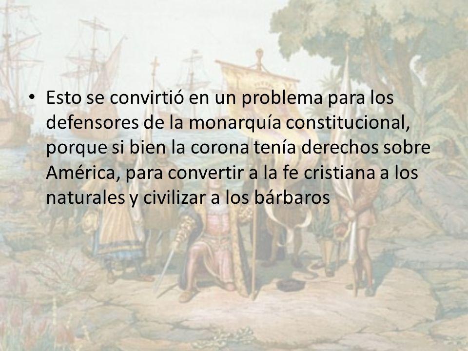Esto se convirtió en un problema para los defensores de la monarquía constitucional, porque si bien la corona tenía derechos sobre América, para conve