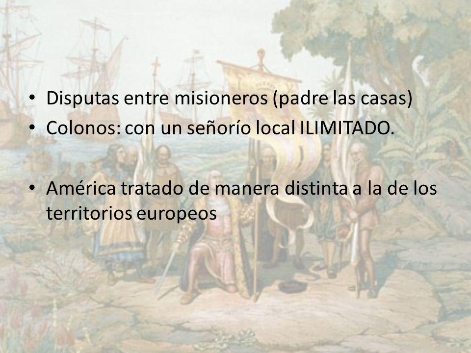 Disputas entre misioneros (padre las casas) Colonos: con un señorío local ILIMITADO. América tratado de manera distinta a la de los territorios europe