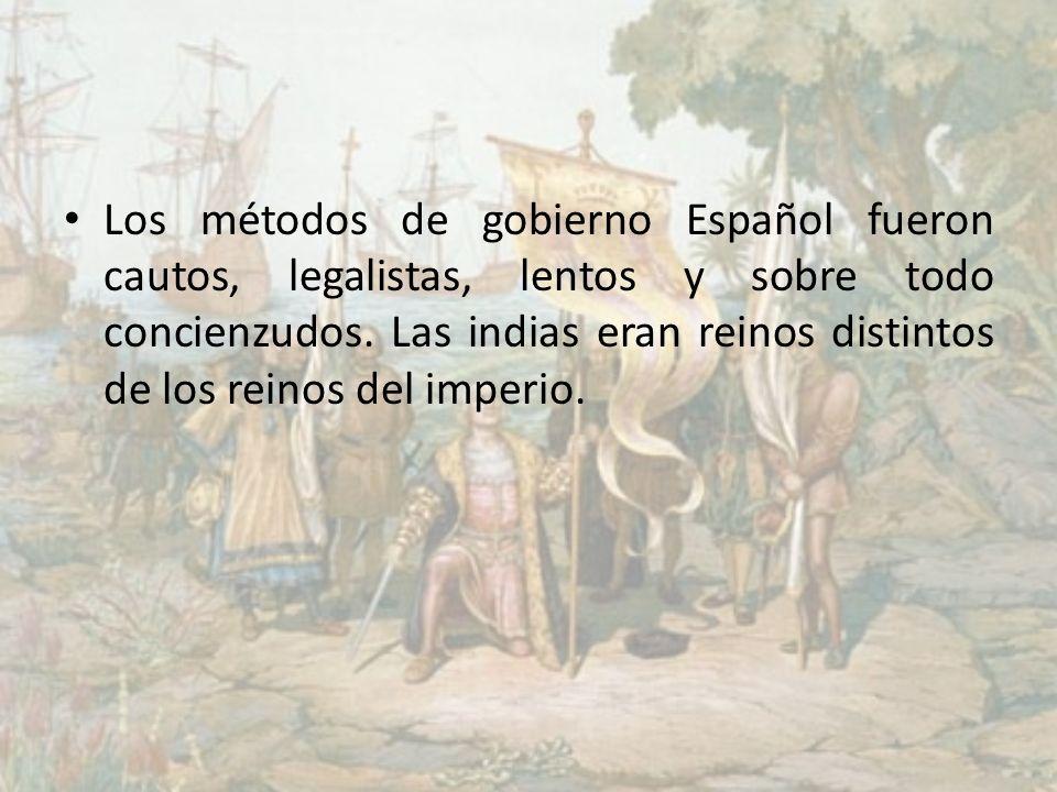 Los métodos de gobierno Español fueron cautos, legalistas, lentos y sobre todo concienzudos. Las indias eran reinos distintos de los reinos del imperi