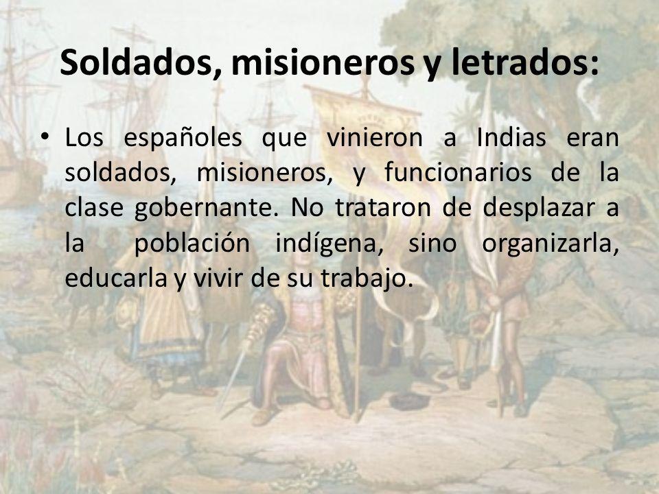 Soldados, misioneros y letrados: Los españoles que vinieron a Indias eran soldados, misioneros, y funcionarios de la clase gobernante. No trataron de
