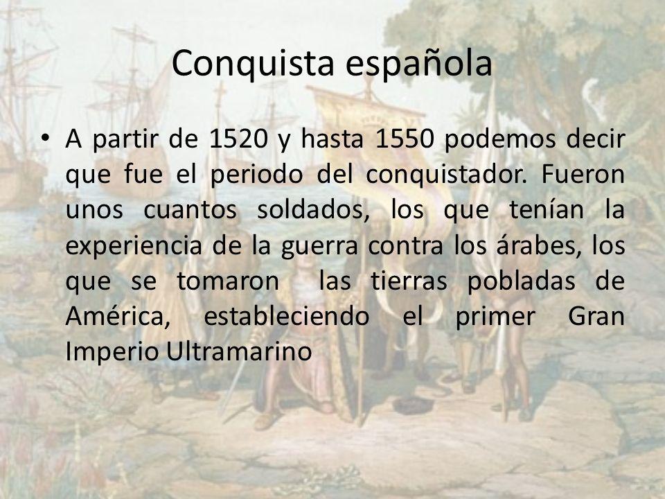 Conquista española A partir de 1520 y hasta 1550 podemos decir que fue el periodo del conquistador. Fueron unos cuantos soldados, los que tenían la ex