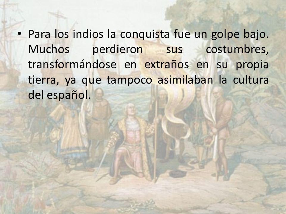 Para los indios la conquista fue un golpe bajo. Muchos perdieron sus costumbres, transformándose en extraños en su propia tierra, ya que tampoco asimi