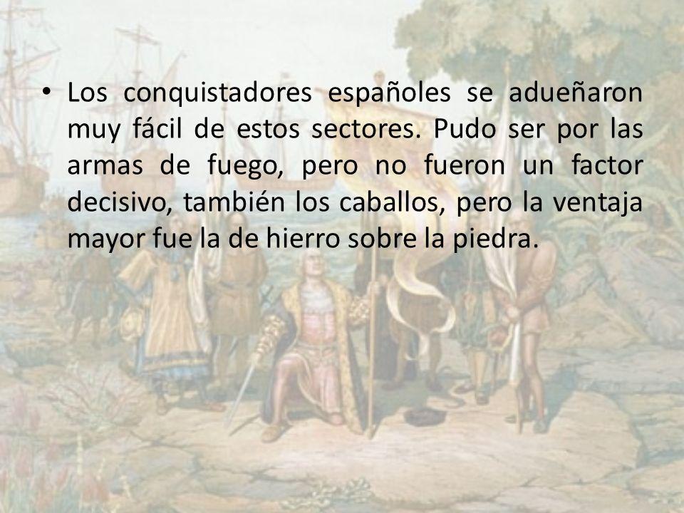 Los conquistadores españoles se adueñaron muy fácil de estos sectores. Pudo ser por las armas de fuego, pero no fueron un factor decisivo, también los