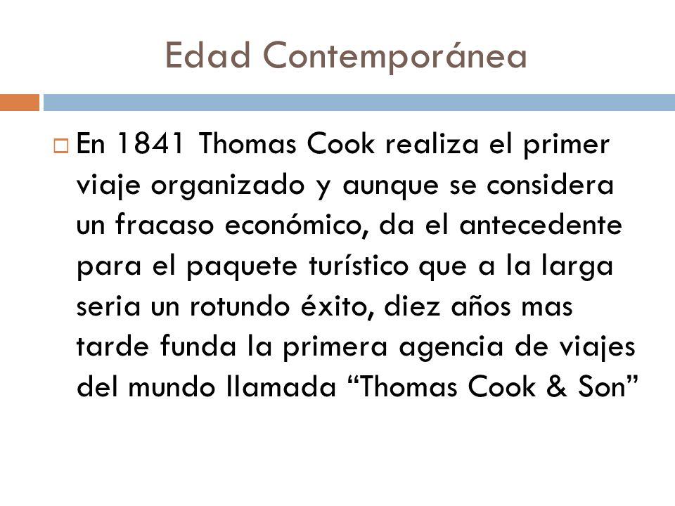 Edad Contemporánea En 1841 Thomas Cook realiza el primer viaje organizado y aunque se considera un fracaso económico, da el antecedente para el paquet