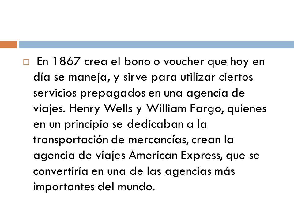 En 1867 crea el bono o voucher que hoy en día se maneja, y sirve para utilizar ciertos servicios prepagados en una agencia de viajes. Henry Wells y Wi
