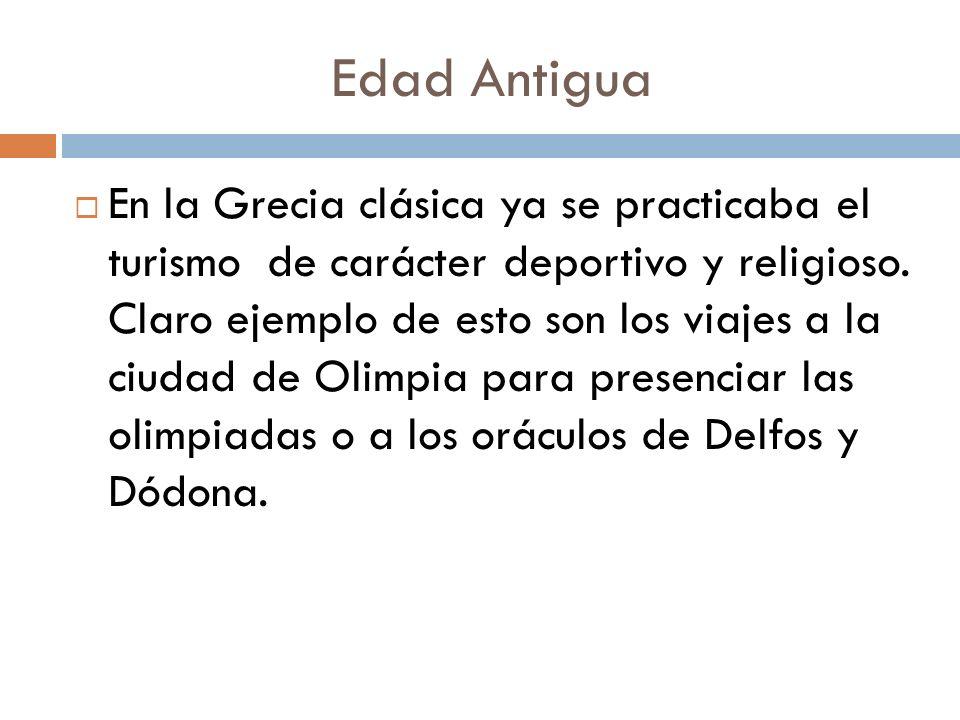 Edad Antigua En la Grecia clásica ya se practicaba el turismo de carácter deportivo y religioso. Claro ejemplo de esto son los viajes a la ciudad de O