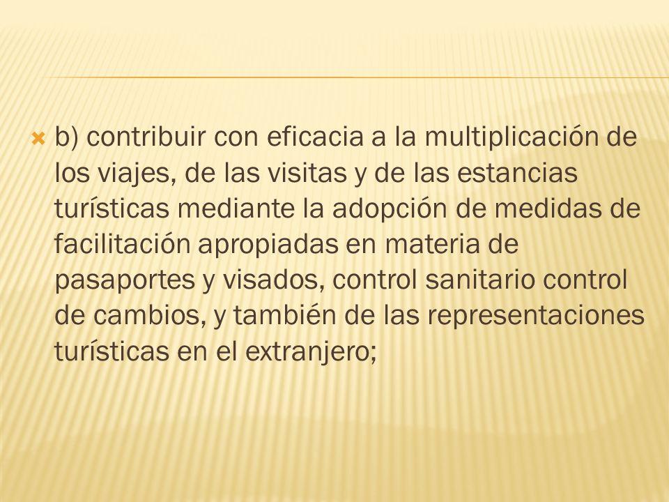 b) contribuir con eficacia a la multiplicación de los viajes, de las visitas y de las estancias turísticas mediante la adopción de medidas de facilitación apropiadas en materia de pasaportes y visados, control sanitario control de cambios, y también de las representaciones turísticas en el extranjero;