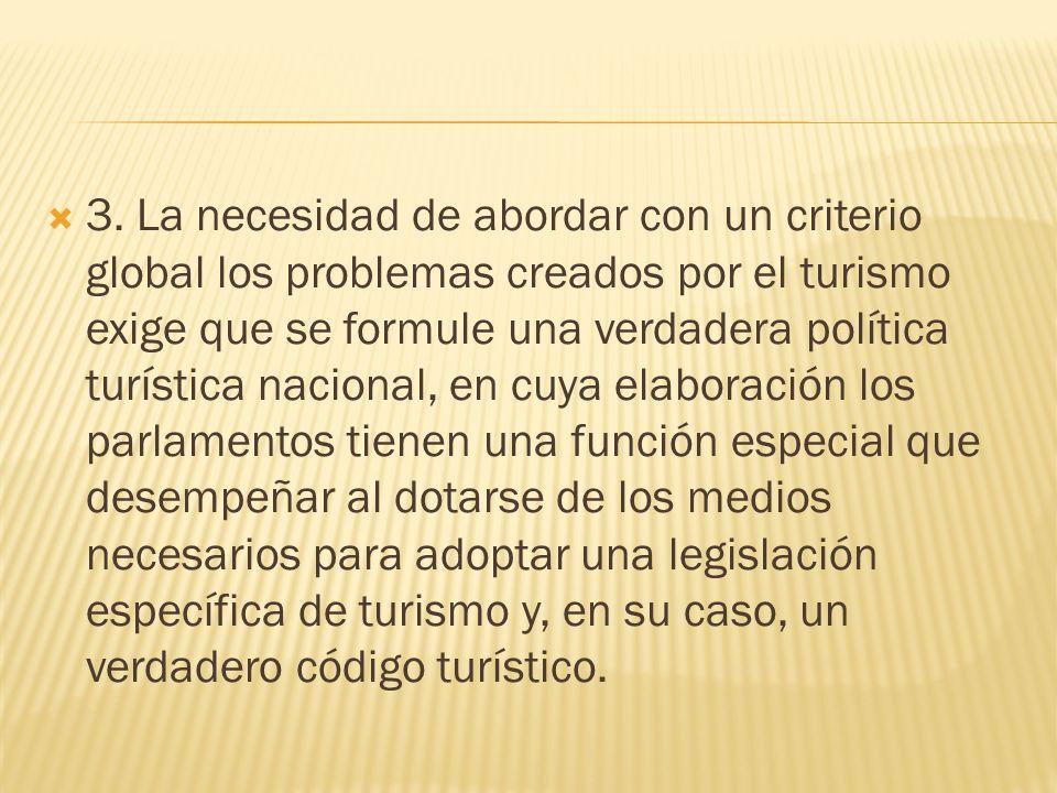 3. La necesidad de abordar con un criterio global los problemas creados por el turismo exige que se formule una verdadera política turística nacional,