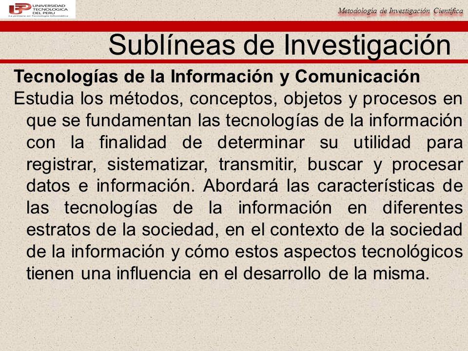 Metodología de Investigación Científica 15 Tecnologías de la Información y Comunicación Estudia los métodos, conceptos, objetos y procesos en que se f