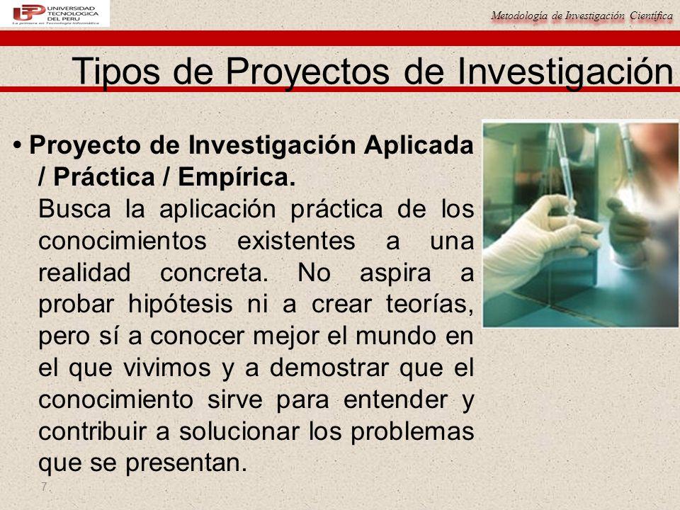 Metodología de Investigación Científica 7 Proyecto de Investigación Aplicada / Práctica / Empírica. Busca la aplicación práctica de los conocimientos