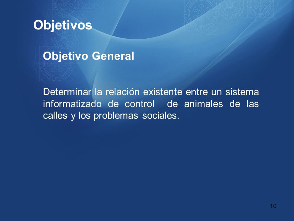 Objetivos Objetivo General Determinar la relación existente entre un sistema informatizado de control de animales de las calles y los problemas social