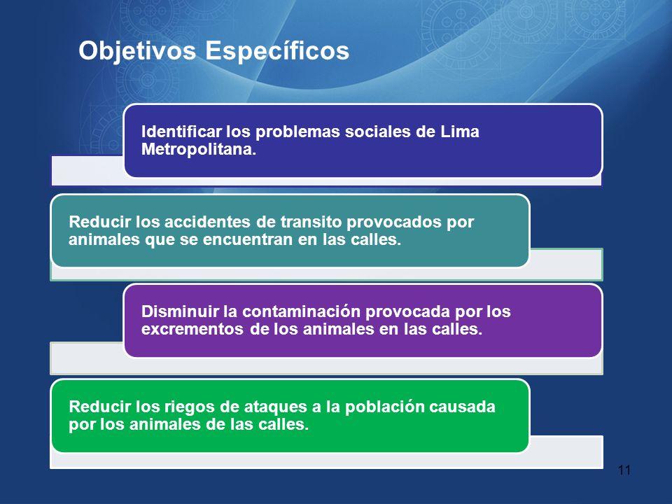 Objetivos Específicos Identificar los problemas sociales de Lima Metropolitana. Reducir los accidentes de transito provocados por animales que se encu