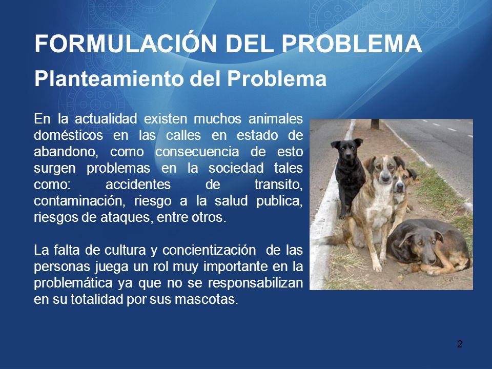 FORMULACIÓN DEL PROBLEMA Planteamiento del Problema En la actualidad existen muchos animales domésticos en las calles en estado de abandono, como cons