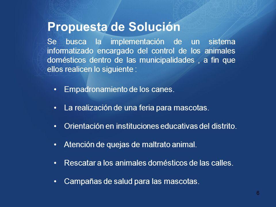 Propuesta de Solución Se busca la implementación de un sistema informatizado encargado del control de los animales domésticos dentro de las municipali