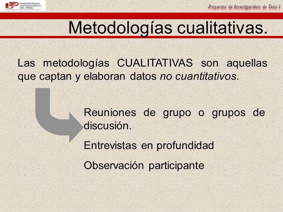 Proyectos de Investigacièon de Tesis I Metodologías cualitativas. Las metodologías CUALITATIVAS son aquellas que captan y elaboran datos no cuantitati