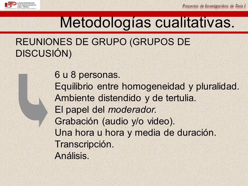 Proyectos de Investigacièon de Tesis I Metodologías cualitativas. REUNIONES DE GRUPO (GRUPOS DE DISCUSIÓN) 6 u 8 personas. Equilibrio entre homogeneid