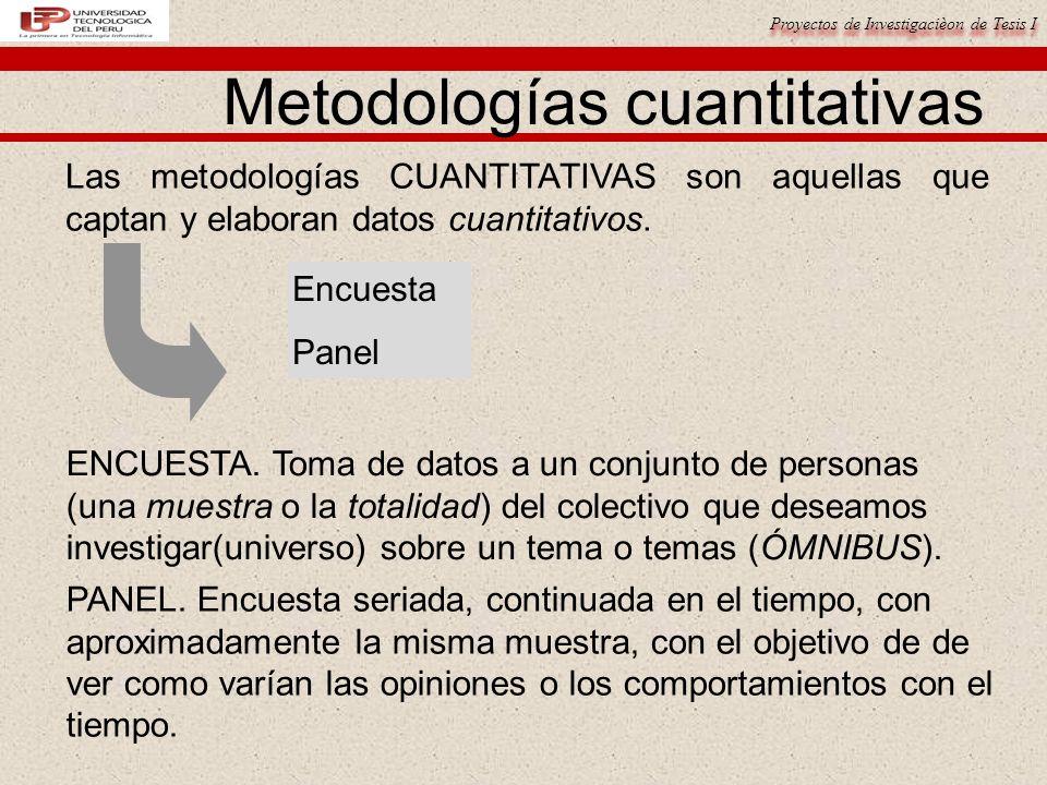Proyectos de Investigacièon de Tesis I Metodologías cuantitativas Las metodologías CUANTITATIVAS son aquellas que captan y elaboran datos cuantitativo