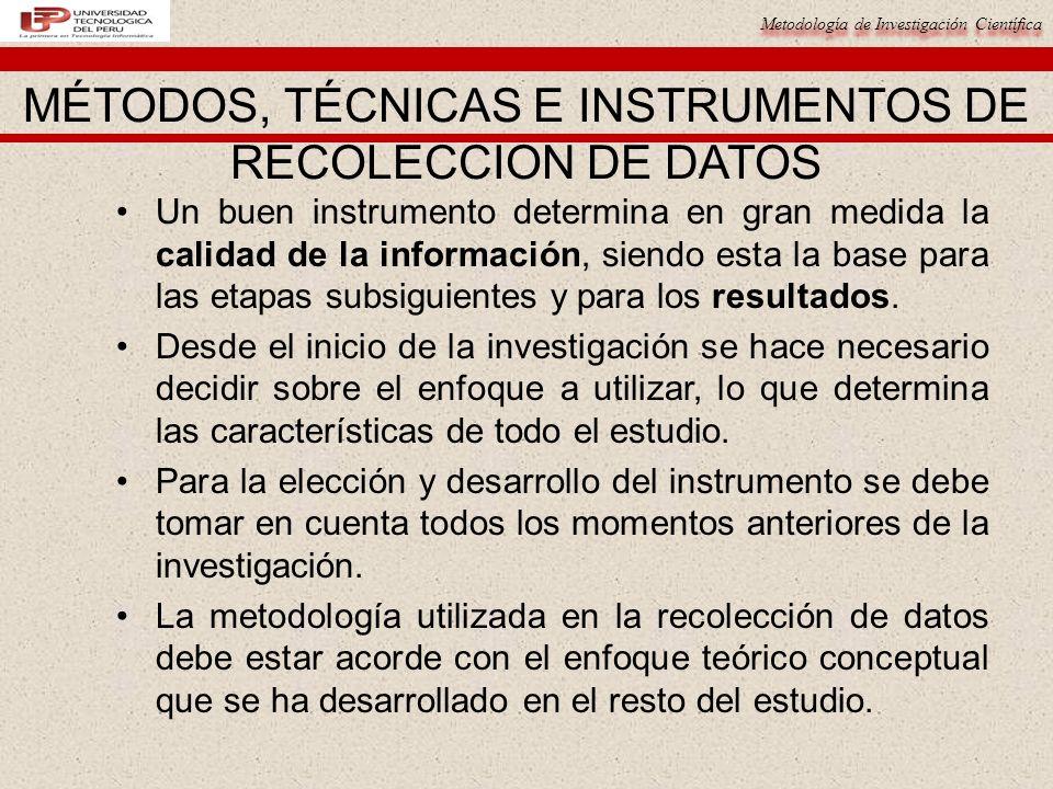 Metodología de Investigación Científica MÉTODOS, TÉCNICAS E INSTRUMENTOS DE RECOLECCION DE DATOS Un buen instrumento determina en gran medida la calidad de la información, siendo esta la base para las etapas subsiguientes y para los resultados.