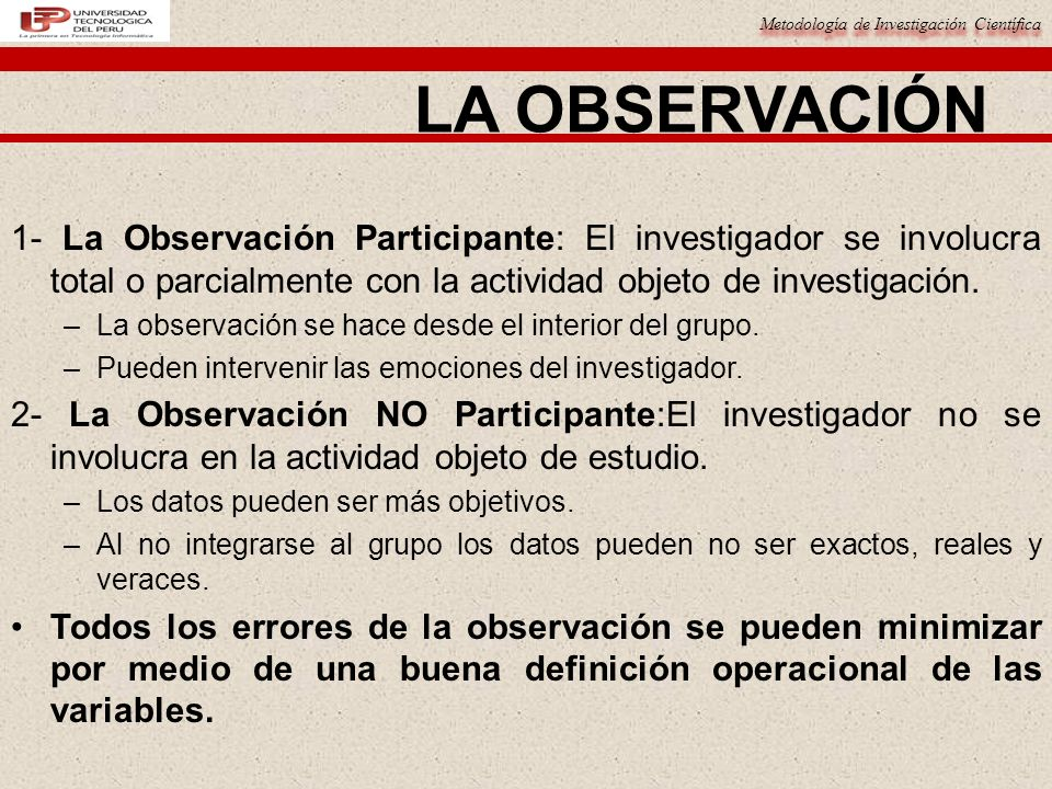 Metodología de Investigación Científica 1- La Observación Participante: El investigador se involucra total o parcialmente con la actividad objeto de investigación.