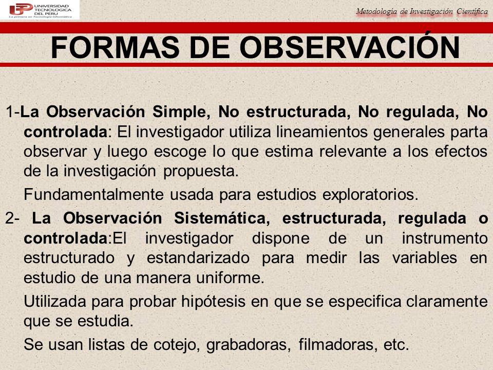 Metodología de Investigación Científica FORMAS DE OBSERVACIÓN 1-La Observación Simple, No estructurada, No regulada, No controlada: El investigador ut