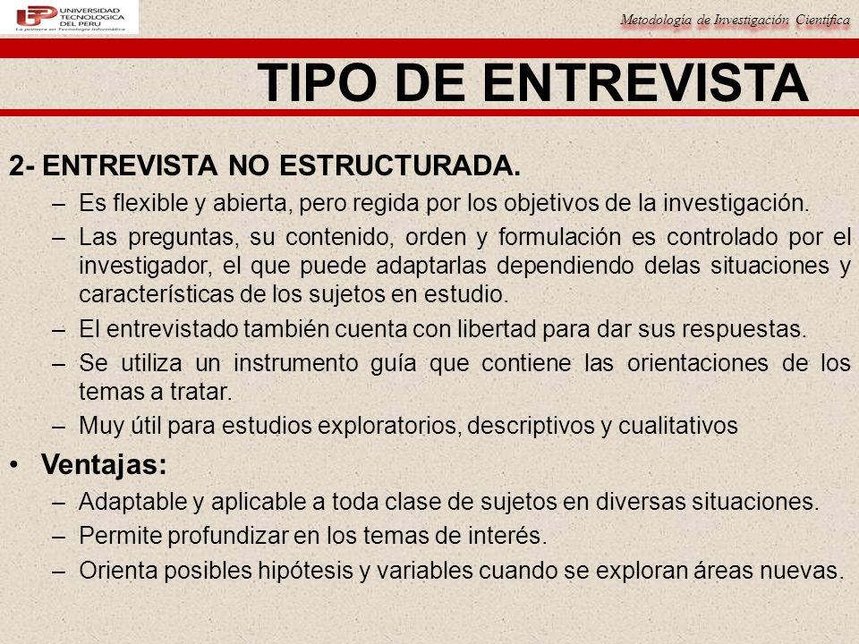 Metodología de Investigación Científica TIPO DE ENTREVISTA 2- ENTREVISTA NO ESTRUCTURADA. –Es flexible y abierta, pero regida por los objetivos de la