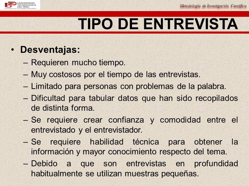 Metodología de Investigación Científica TIPO DE ENTREVISTA Desventajas: –Requieren mucho tiempo. –Muy costosos por el tiempo de las entrevistas. –Limi