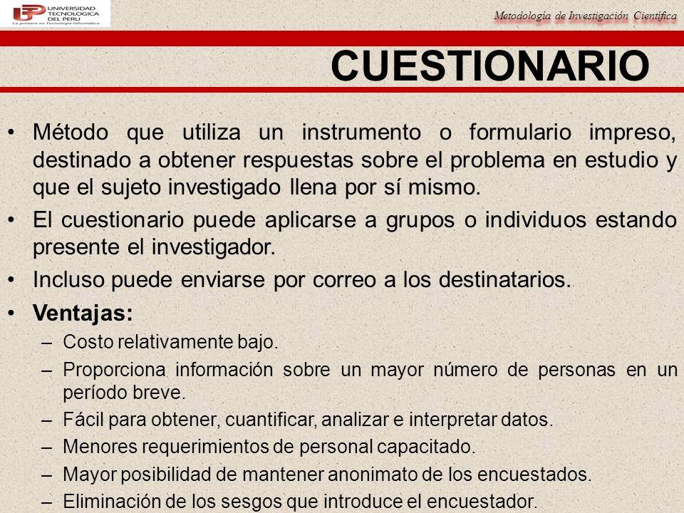 Metodología de Investigación Científica CUESTIONARIO Método que utiliza un instrumento o formulario impreso, destinado a obtener respuestas sobre el p